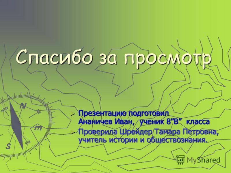 Спасибо за просмотр Презентацию подготовил Ананичев Иван, ученик 8В класса Проверила Шрейдер Тамара Петровна, учитель истории и обществознания.