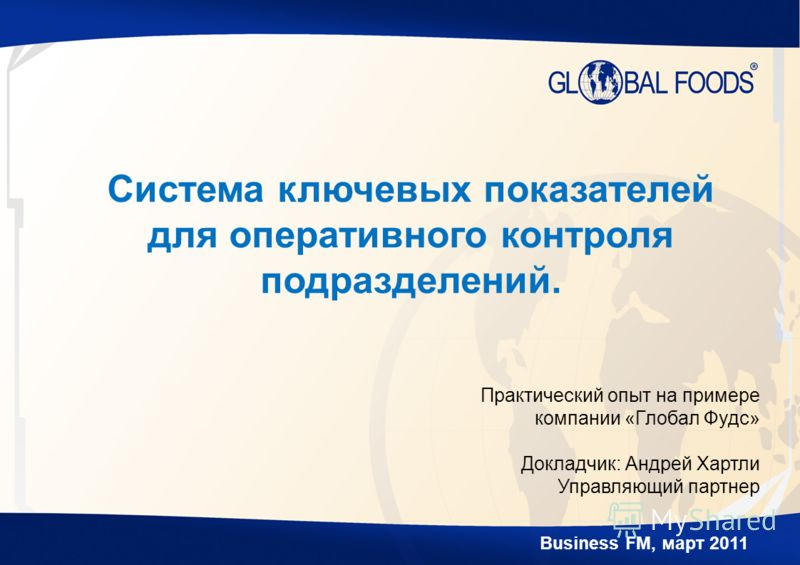 Business FM, март 2011 Система ключевых показателей для оперативного контроля подразделений. Практический опыт на примере компании «Глобал Фудс» Докладчик: Андрей Хартли Управляющий партнер