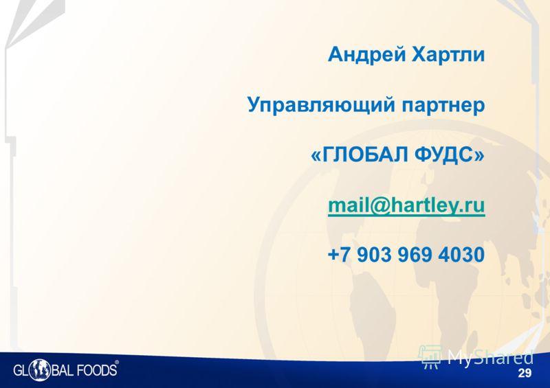 29 Андрей Хартли Управляющий партнер «ГЛОБАЛ ФУДС» mail@hartley.ru +7 903 969 4030 mail@hartley.ru