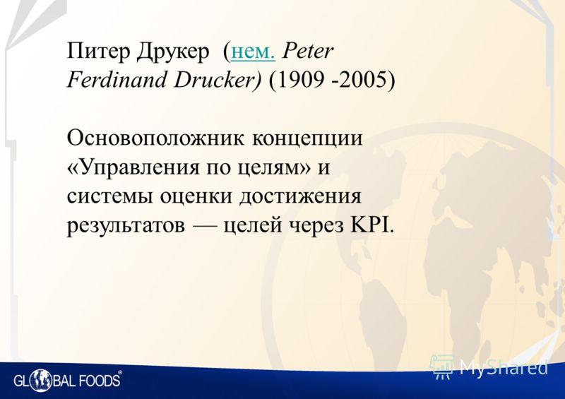 Питер Друкер (нем. Peter Ferdinand Drucker) (1909 -2005)нем. Основоположник концепции «Управления по целям» и системы оценки достижения результатов целей через KPI.