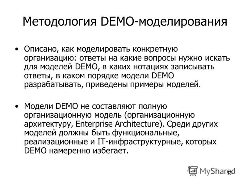 19 Методология DEMO-моделирования Описано, как моделировать конкретную организацию: ответы на какие вопросы нужно искать для моделей DEMO, в каких нотациях записывать ответы, в каком порядке модели DEMO разрабатывать, приведены примеры моделей. Модел