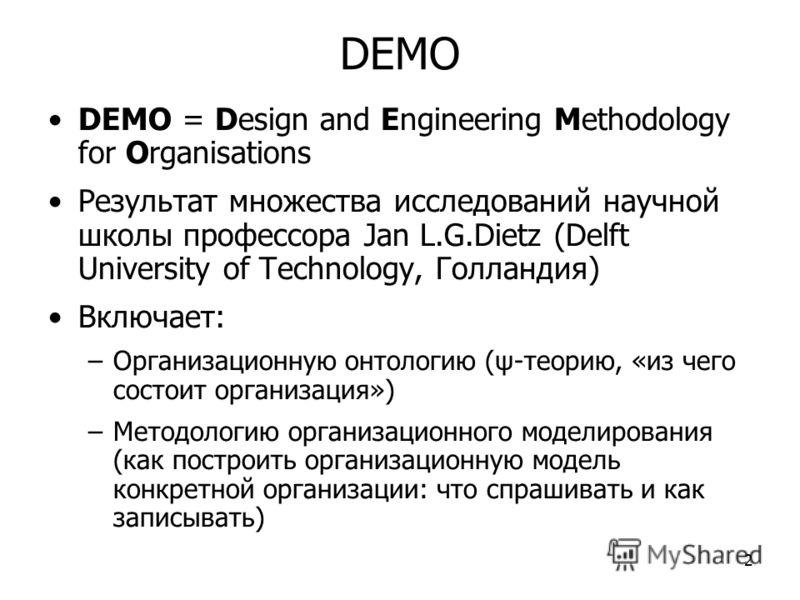 2 DEMO DEMO = Design and Engineering Methodology for Organisations Результат множества исследований научной школы профессора Jan L.G.Dietz (Delft University of Technology, Голландия) Включает: –Организационную онтологию (ψ-теорию, «из чего состоит ор