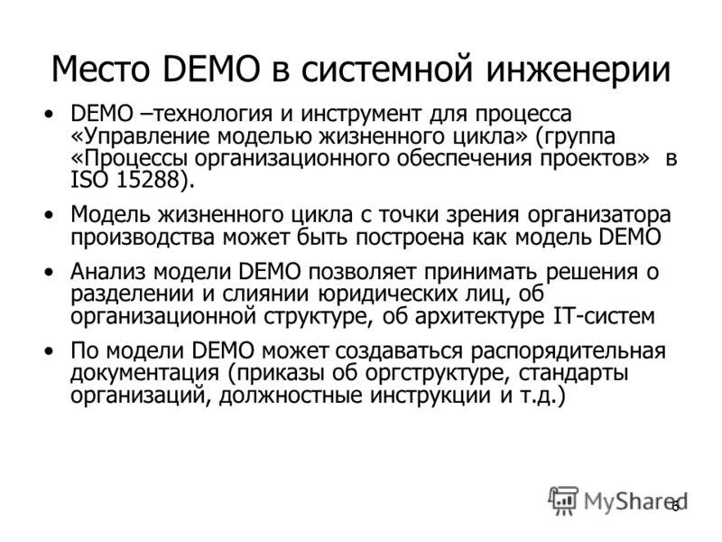 6 Место DEMO в системной инженерии DEMO –технология и инструмент для процесса «Управление моделью жизненного цикла» (группа «Процессы организационного обеспечения проектов» в ISO 15288). Модель жизненного цикла с точки зрения организатора производств
