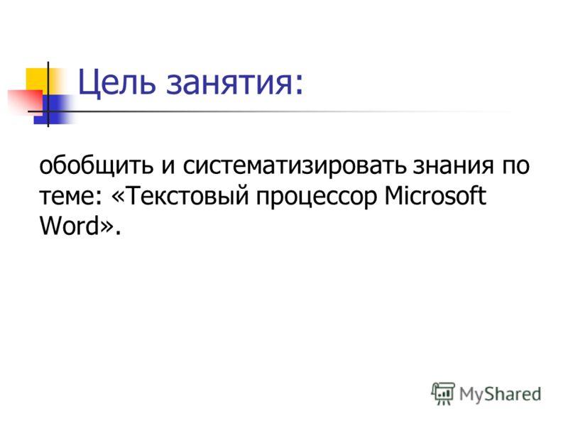 Цель занятия: обобщить и систематизировать знания по теме: «Текстовый процессор Microsoft Word».