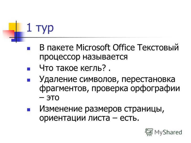 1 тур В пакете Microsoft Office Текстовый процессор называется Что такое кегль?. Удаление символов, перестановка фрагментов, проверка орфографии – это Изменение размеров страницы, ориентации листа – есть.