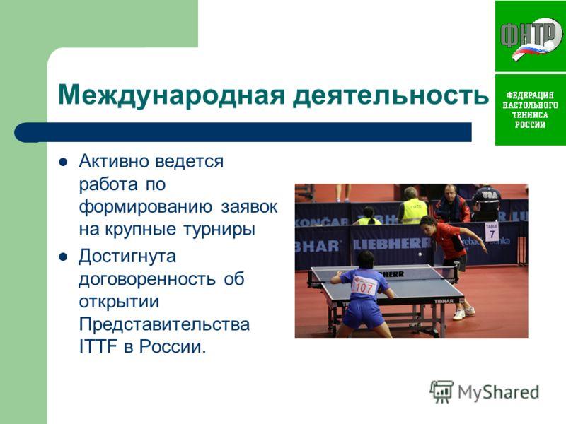 Международная деятельность Активно ведется работа по формированию заявок на крупные турниры Достигнута договоренность об открытии Представительства ITTF в России.