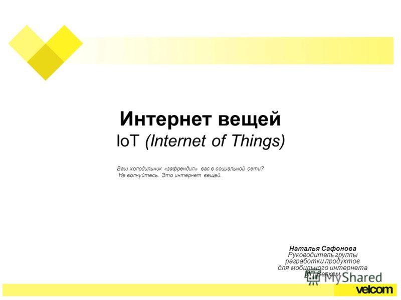 Интернет вещей IoT (Internet of Things) Наталья Сафонова Руководитель группы разработки продуктов для мобильного интернета ИП Велком Ваш холодильник «зафрендил» вас в социальной сети? Не волнуйтесь. Это интернет вещей.