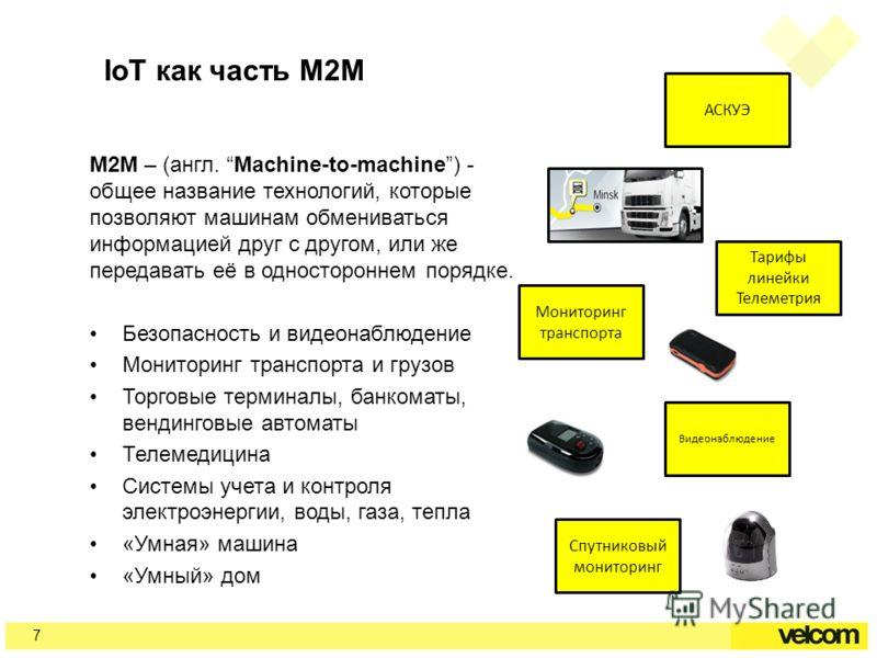 IoT как часть M2M M2M – (англ. Machine-to-machine) - общее название технологий, которые позволяют машинам обмениваться информацией друг с другом, или же передавать её в одностороннем порядке. Безопасность и видеонаблюдение Мониторинг транспорта и гру