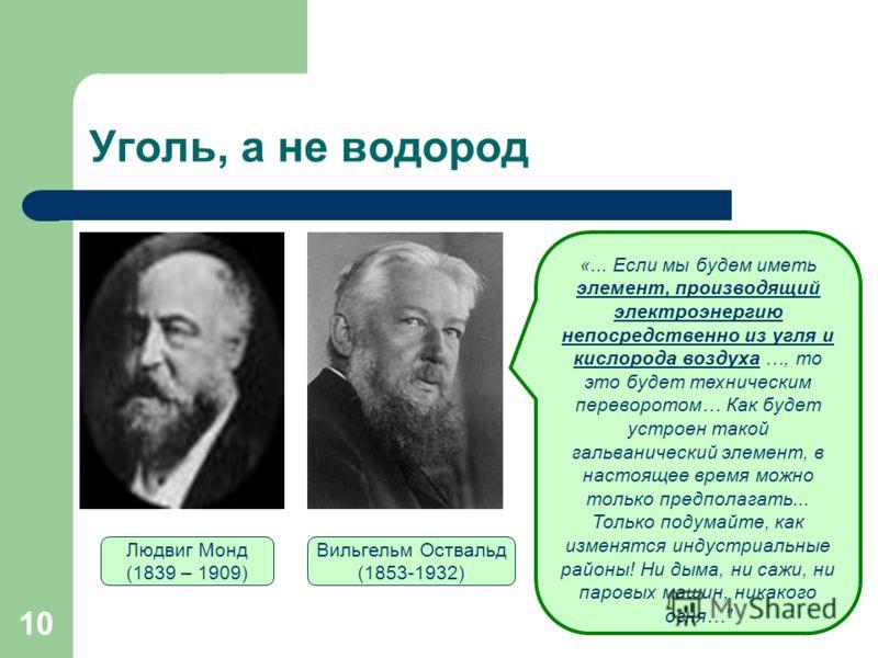 10 Уголь, а не водород Людвиг Монд (1839 – 1909) Вильгельм Оствальд (1853-1932) «... Если мы будем иметь элемент, производящий электроэнергию непосредственно из угля и кислорода воздуха …, то это будет техническим переворотом… Как будет устроен такой