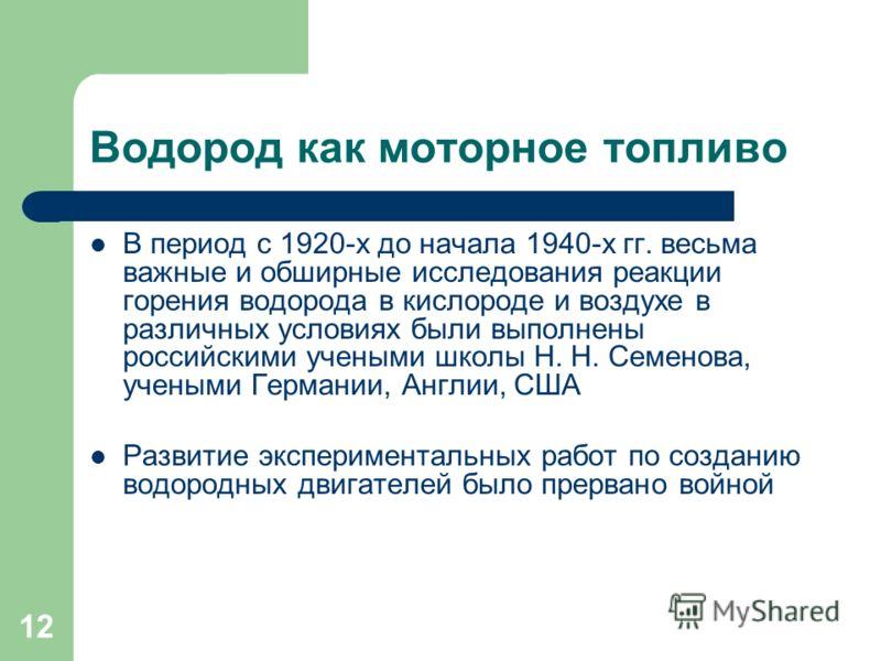12 Водород как моторное топливо В период с 1920-х до начала 1940-х гг. весьма важные и обширные исследования реакции горения водорода в кислороде и воздухе в различных условиях были выполнены российскими учеными школы Н. Н. Семенова, учеными Германии