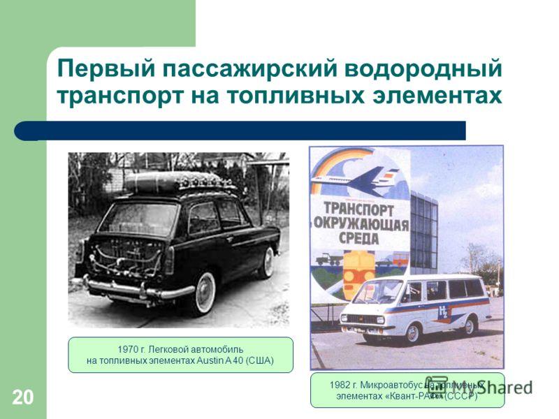 20 Первый пассажирский водородный транспорт на топливных элементах 1982 г. Микроавтобус на топливных элементах «Квант-РАФ» (СССР) 1970 г. Легковой автомобиль на топливных элементах Austin A 40 (США)