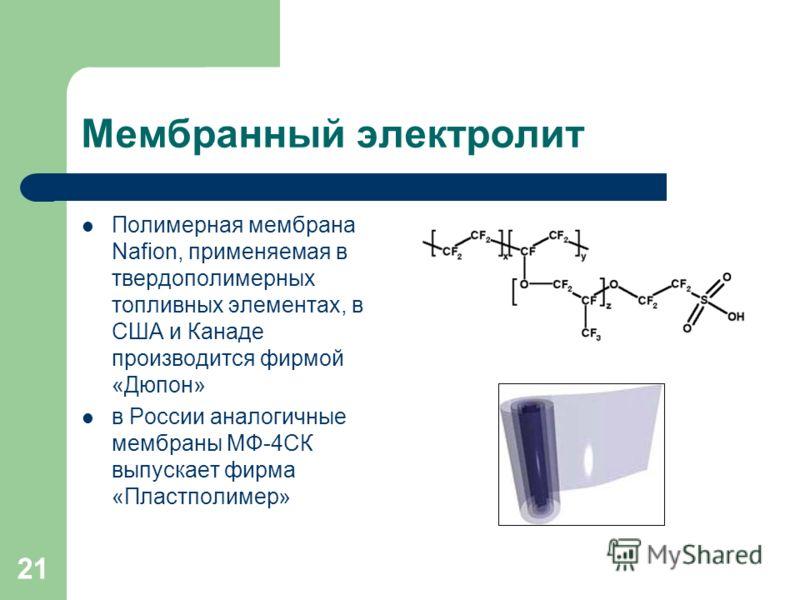 21 Мембранный электролит Полимерная мембрана Nafion, применяемая в твердополимерных топливных элементах, в США и Канаде производится фирмой «Дюпон» в России аналогичные мембраны МФ-4СК выпускает фирма «Пластполимер»