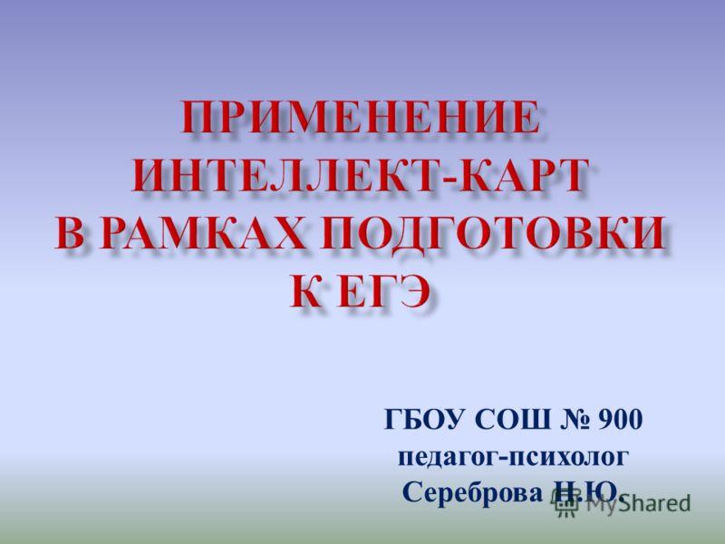 ГБОУ СОШ 900 педагог - психолог Сереброва Н. Ю.