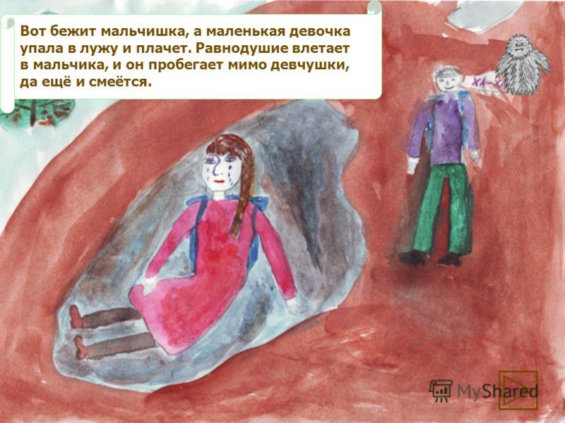 Вот бежит мальчишка, а маленькая девочка упала в лужу и плачет. Равнодушие влетает в мальчика, и он пробегает мимо девчушки, да ещё и смеётся.