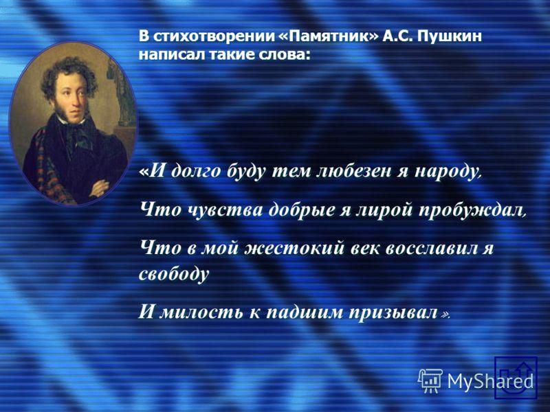 В стихотворении «Памятник» А.С. Пушкин написал такие слова: « И долго буду тем любезен я народу, Что чувства добрые я лирой пробуждал, Что в мой жестокий век восславил я свободу И милость к падшим призывал ». В стихотворении «Памятник» А.С. Пушкин на