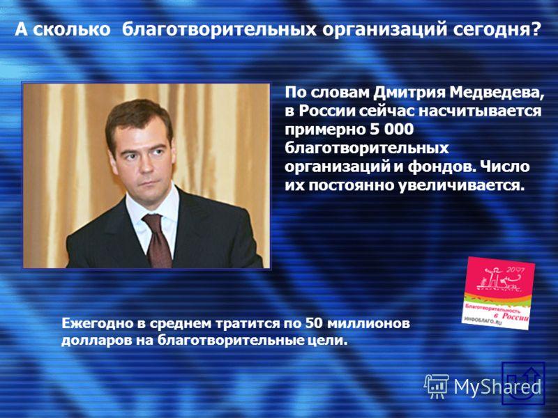 А сколько благотворительных организаций сегодня? По словам Дмитрия Медведева, в России сейчас насчитывается примерно 5 000 благотворительных организаций и фондов. Число их постоянно увеличивается. Ежегодно в среднем тратится по 50 миллионов долларов