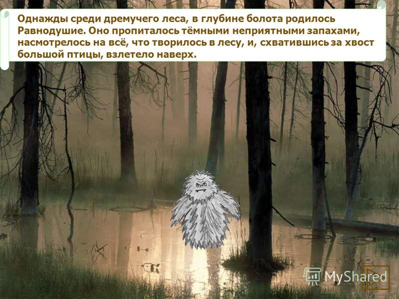 Однажды среди дремучего леса, в глубине болота родилось Равнодушие. Оно пропиталось тёмными неприятными запахами, насмотрелось на всё, что творилось в лесу, и, схватившись за хвост большой птицы, взлетело наверх.