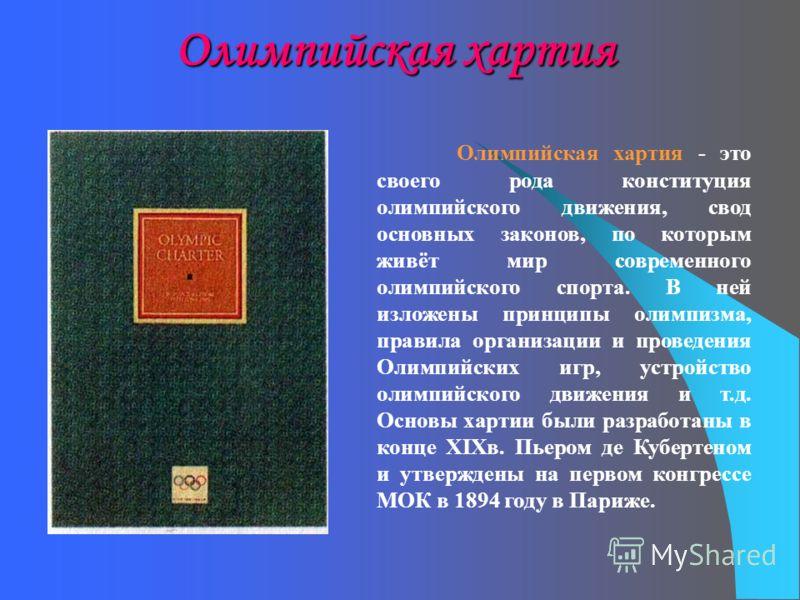 Олимпийская хартия Олимпийская хартия - это своего рода конституция олимпийского движения, свод основных законов, по которым живёт мир современного олимпийского спорта. В ней изложены принципы олимпизма, правила организации и проведения Олимпийских и