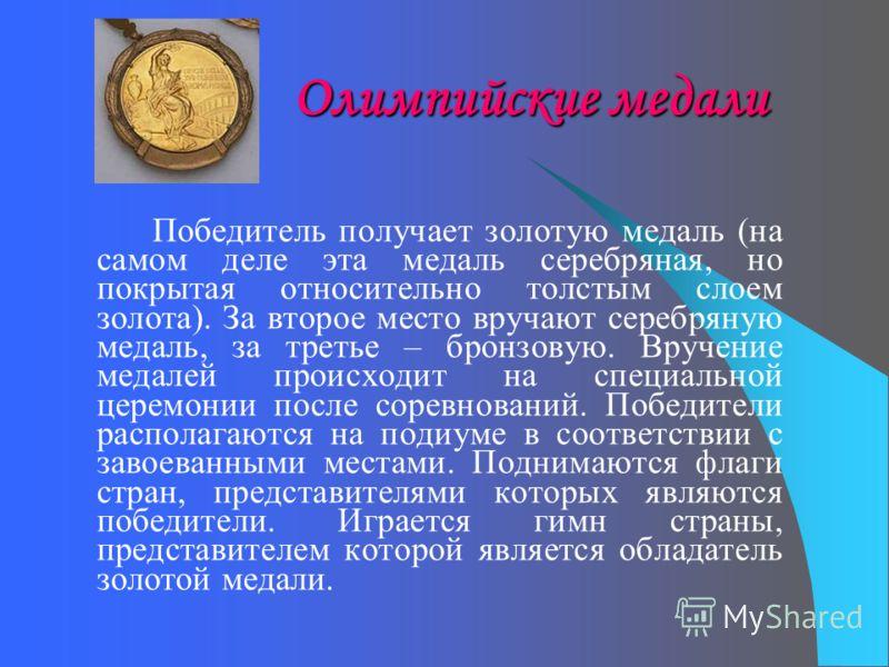 Олимпийские медали Победитель получает золотую медаль (на самом деле эта медаль серебряная, но покрытая относительно толстым слоем золота). За второе место вручают серебряную медаль, за третье – бронзовую. Вручение медалей происходит на специальной ц