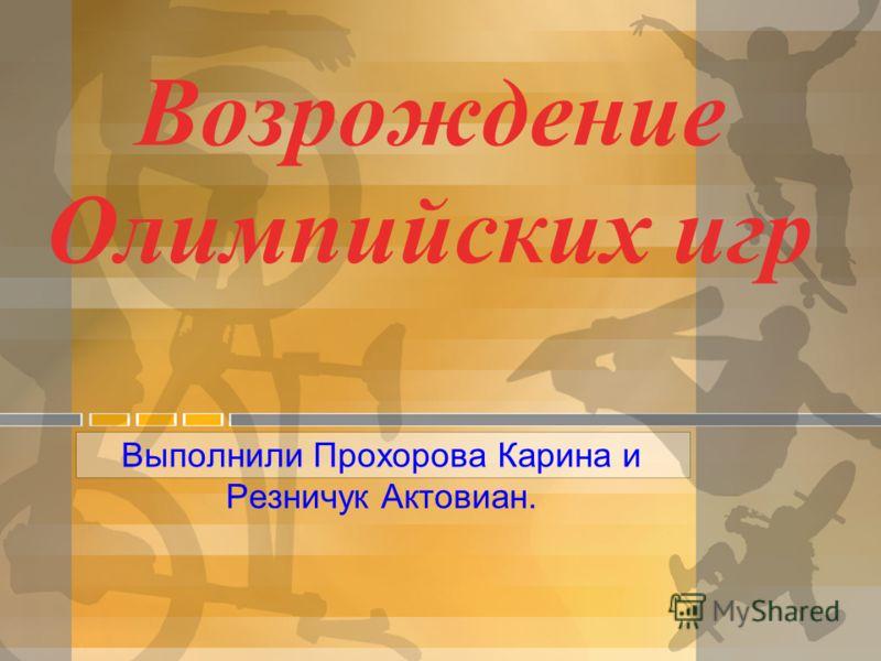 Возрождение Олимпийских игр Выполнили Прохорова Карина и Резничук Актовиан.