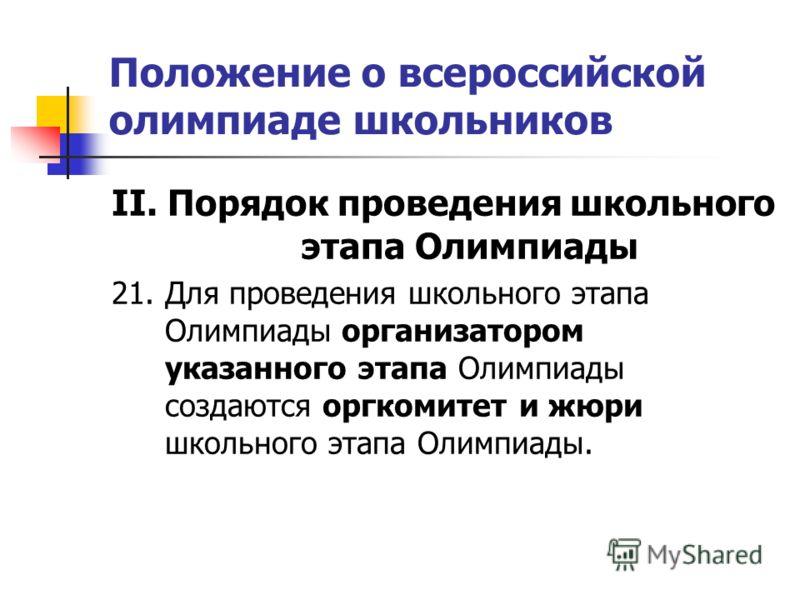 Положение о всероссийской олимпиаде школьников II. Порядок проведения школьного этапа Олимпиады 21. Для проведения школьного этапа Олимпиады организатором указанного этапа Олимпиады создаются оргкомитет и жюри школьного этапа Олимпиады.