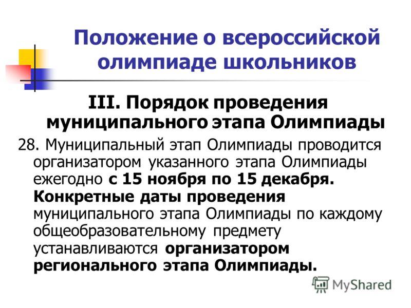 Положение о всероссийской олимпиаде школьников III. Порядок проведения муниципального этапа Олимпиады 28. Муниципальный этап Олимпиады проводится организатором указанного этапа Олимпиады ежегодно с 15 ноября по 15 декабря. Конкретные даты проведения