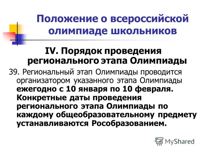 Положение о всероссийской олимпиаде школьников IV. Порядок проведения регионального этапа Олимпиады 39. Региональный этап Олимпиады проводится организатором указанного этапа Олимпиады ежегодно с 10 января по 10 февраля. Конкретные даты проведения рег