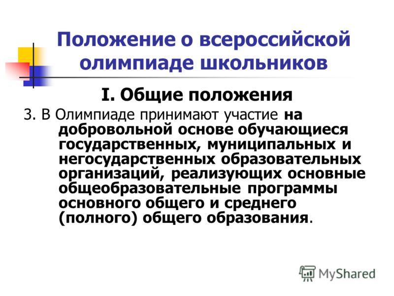 Положение о всероссийской олимпиаде школьников I. Общие положения 3. В Олимпиаде принимают участие на добровольной основе обучающиеся государственных, муниципальных и негосударственных образовательных организаций, реализующих основные общеобразовател