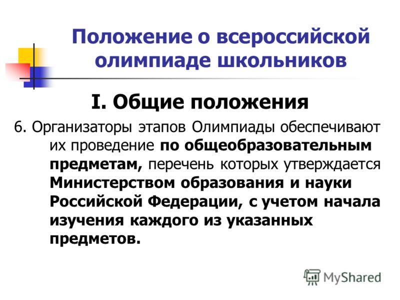 Положение о всероссийской олимпиаде школьников I. Общие положения 6. Организаторы этапов Олимпиады обеспечивают их проведение по общеобразовательным предметам, перечень которых утверждается Министерством образования и науки Российской Федерации, с уч