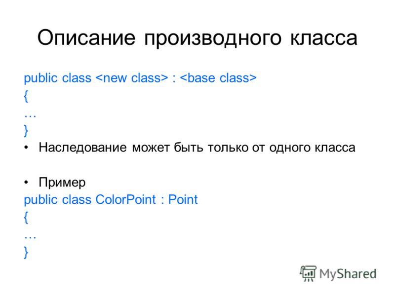 Описание производного класса public class : { … } Наследование может быть только от одного класса Пример public class ColorPoint : Point { … }