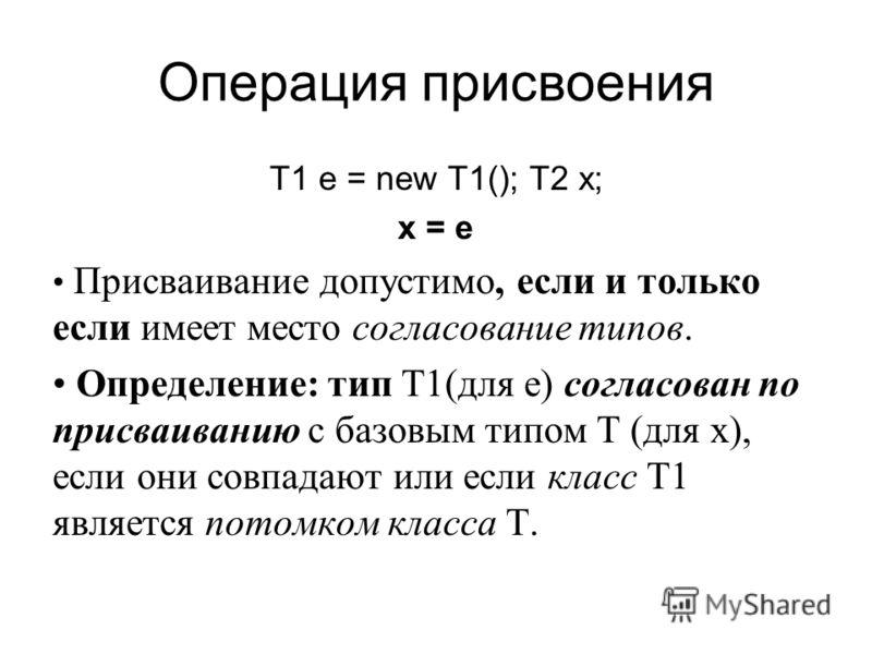 Операция присвоения T1 e = new T1(); T2 x; x = e Присваивание допустимо, если и только если имеет место согласование типов. Определение: тип T1(для e) согласован по присваиванию с базовым типом T (для x), если они совпадают или если класс T1 является