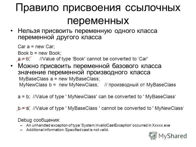 Правило присвоения ссылочных переменных Нельзя присвоить переменную одного класса переменной другого класса Car a = new Car; Book b = new Book; a = b; //Value of type Book' cannot be converted to Car' Можно присвоить переменной базового класса значен