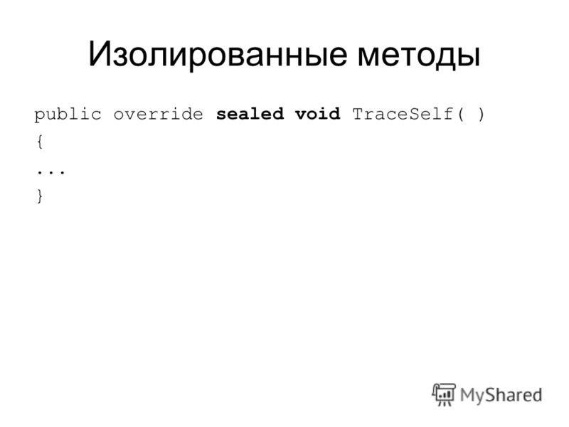 Изолированные методы public override sealed void TraceSelf( ) {... }