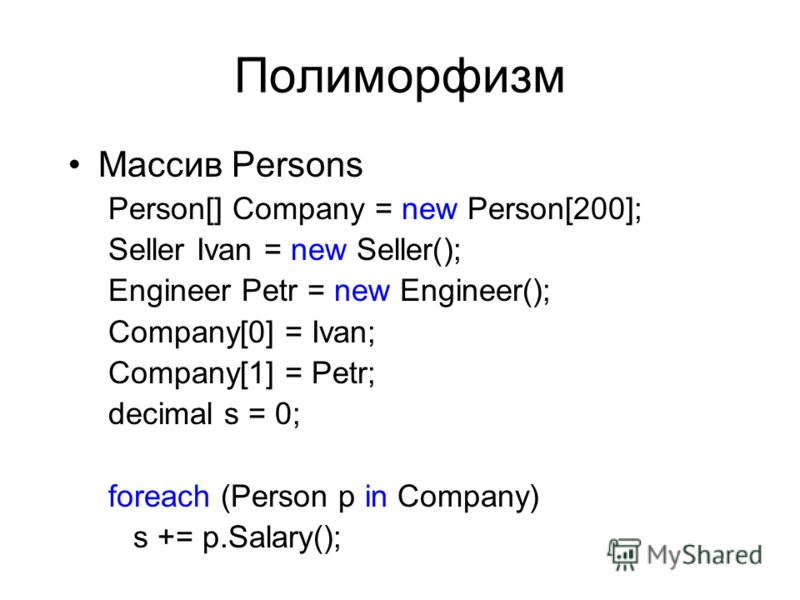 Полиморфизм Массив Persons Person[] Company = new Person[200]; Seller Ivan = new Seller(); Engineer Petr = new Engineer(); Company[0] = Ivan; Company[1] = Petr; decimal s = 0; foreach (Person p in Company) s += p.Salary();