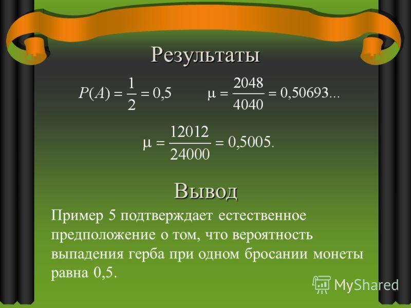 Результаты Вывод Пример 5 подтверждает естественное предположение о том, что вероятность выпадения герба при одном бросании монеты равна 0,5.
