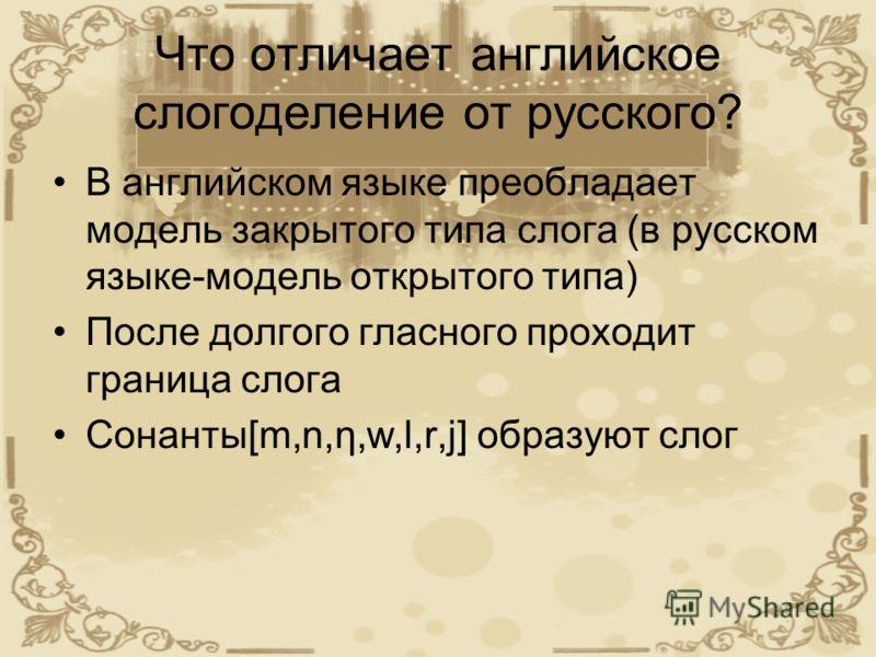 Что отличает английское слогоделение от русского? В английском языке преобладает модель закрытого типа слога (в русском языке-модель открытого типа) После долгого гласного проходит граница слога Сонанты[m,n,η,w,l,r,j] образуют слог