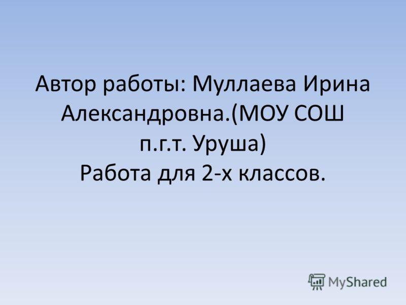 Автор работы: Муллаева Ирина Александровна.(МОУ СОШ п.г.т. Уруша) Работа для 2-х классов.