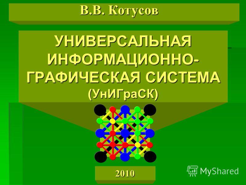 УНИВЕРСАЛЬНАЯ ИНФОРМАЦИОННО- ГРАФИЧЕСКАЯ СИСТЕМА (УнИГраСК) В.В. Котусов 2010