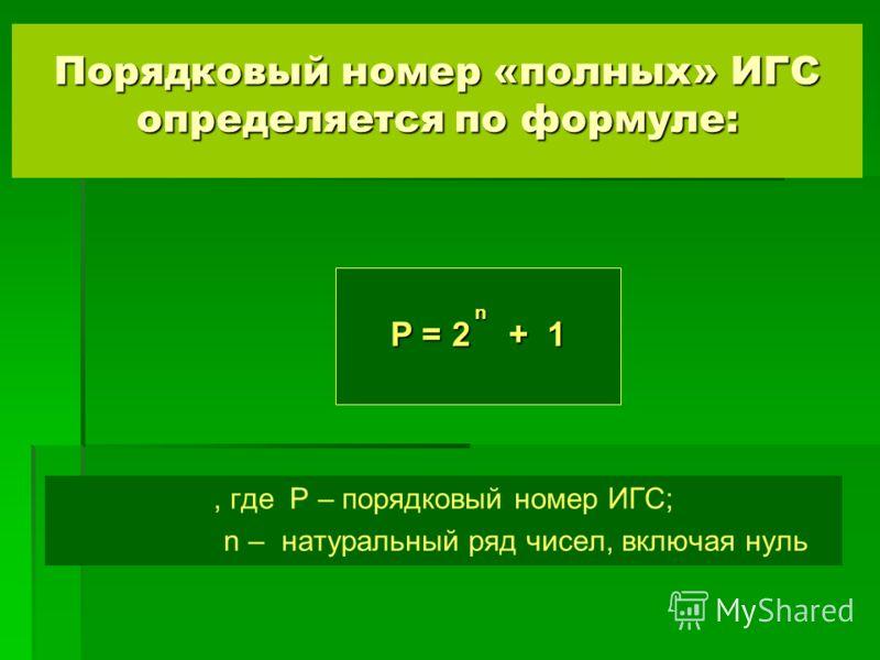 Порядковый номер «полных» ИГС определяется по формуле:, где P – порядковый номер ИГС; n – натуральный ряд чисел, включая нуль n P = 2 + 1