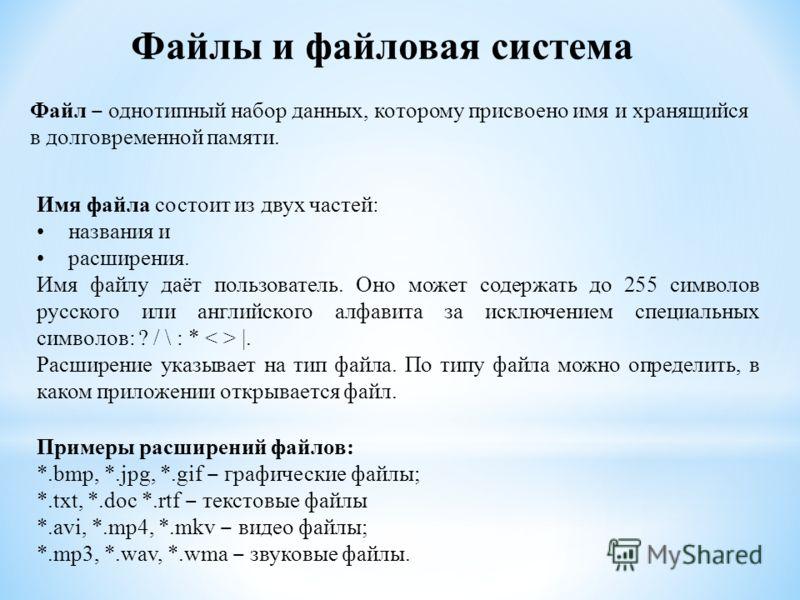 Файлы и файловая система Файл однотипный набор данных, которому присвоено имя и хранящийся в долговременной памяти. Имя файла состоит из двух частей: названия и расширения. Имя файлу даёт пользователь. Оно может содержать до 255 символов русского или