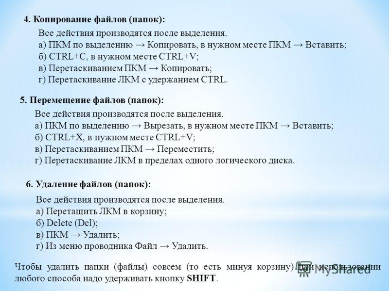 4. Копирование файлов (папок): Все действия производятся после выделения. а) ПКМ по выделению Копировать, в нужном месте ПКМ Вставить; б) CTRL+C, в нужном месте CTRL+V; в) Перетаскиванием ПКМ Копировать; г) Перетаскивание ЛКМ с удержанием CTRL. 5. Пе