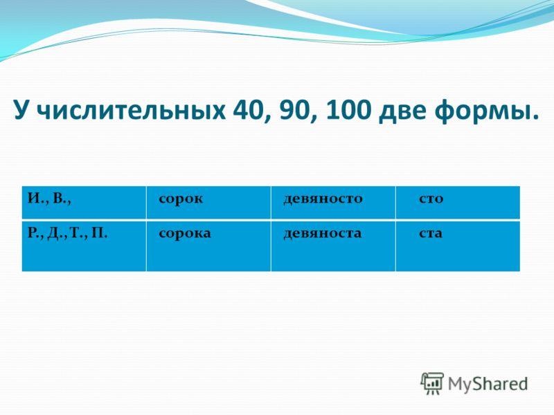 У числительных 40, 90, 100 две формы. И., В., сорок девяносто сто Р., Д., Т., П. сорока девяноста ста