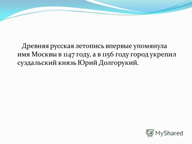 Древняя русская летопись впервые упомянула имя Москвы в 1147 году, а в 1156 году город укрепил суздальский князь Юрий Долгорукий.