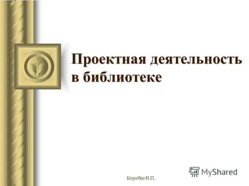 Коробко Н.П. Проектная деятельность в библиотеке