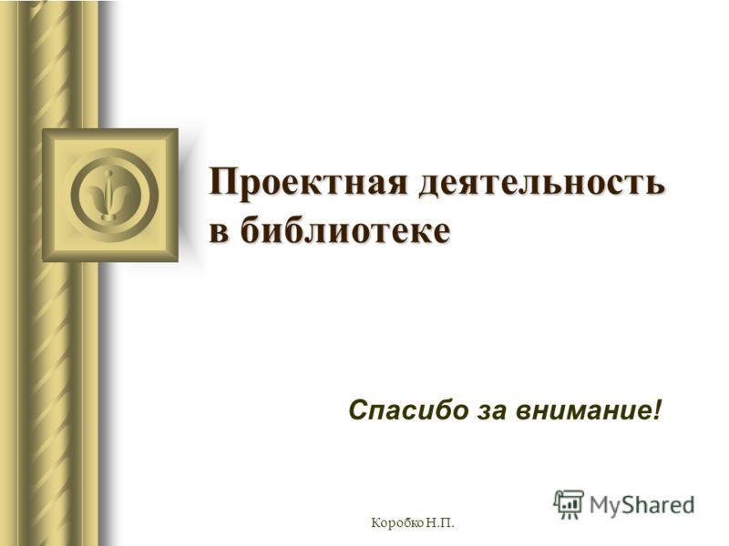 Коробко Н.П. Проектная деятельность в библиотеке Спасибо за внимание!