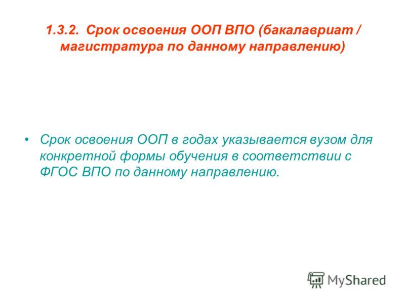 1.3.2.Срок освоения ООП ВПО (бакалавриат / магистратура по данному направлению) Срок освоения ООП в годах указывается вузом для конкретной формы обучения в соответствии с ФГОС ВПО по данному направлению.