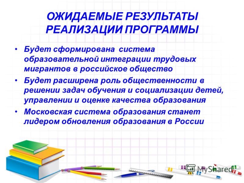 ОЖИДАЕМЫЕ РЕЗУЛЬТАТЫ РЕАЛИЗАЦИИ ПРОГРАММЫ Будет сформирована система образовательной интеграции трудовых мигрантов в российское общество Будет расширена роль общественности в решении задач обучения и социализации детей, управлении и оценке качества о