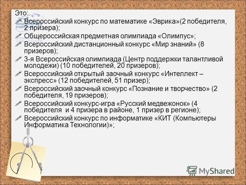 Это: Всероссийский конкурс по математике «Эврика»(2 победителя, 2 призера); Общероссийская предметная олимпиада «Олимпус»; Всероссийский дистанционный конкурс «Мир знаний» (8 призеров); 3-я Всероссийская олимпиада (Центр поддержки талантливой молодеж