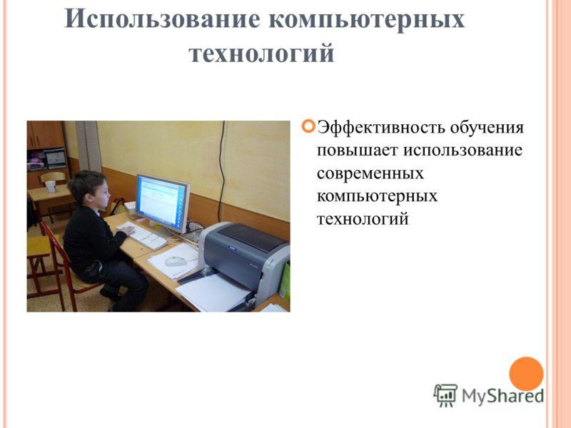 Использование компьютерных технологий Эффективность обучения повышает использование современных компьютерных технологий
