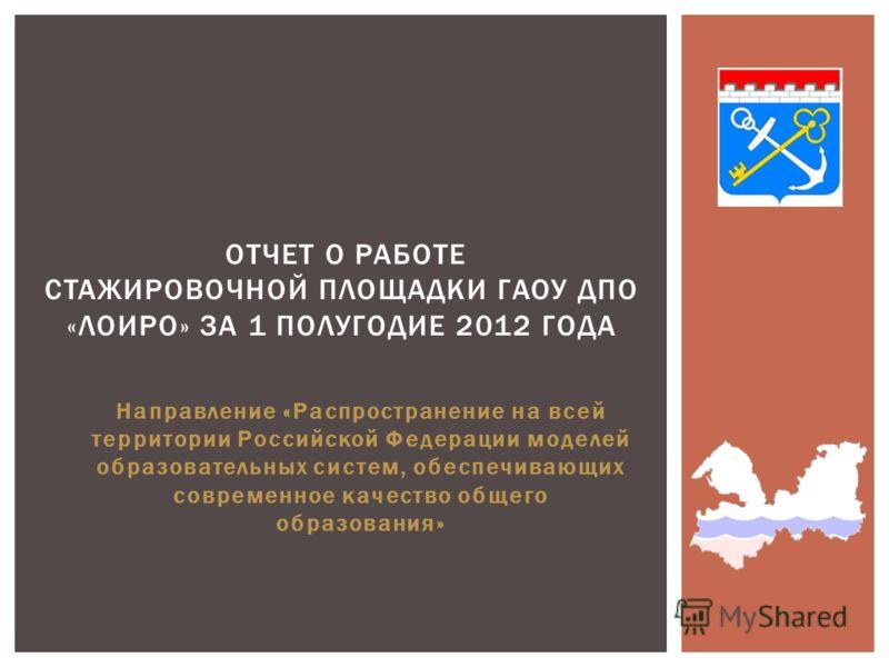 Направление «Распространение на всей территории Российской Федерации моделей образовательных систем, обеспечивающих современное качество общего образования» ОТЧЕТ О РАБОТЕ СТАЖИРОВОЧНОЙ ПЛОЩАДКИ ГАОУ ДПО «ЛОИРО» ЗА 1 ПОЛУГОДИЕ 2012 ГОДА